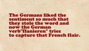 "The Germans liked the sentiment so much that they stole the word and now the German verb ""flanieren"" tries to capture that French flair."